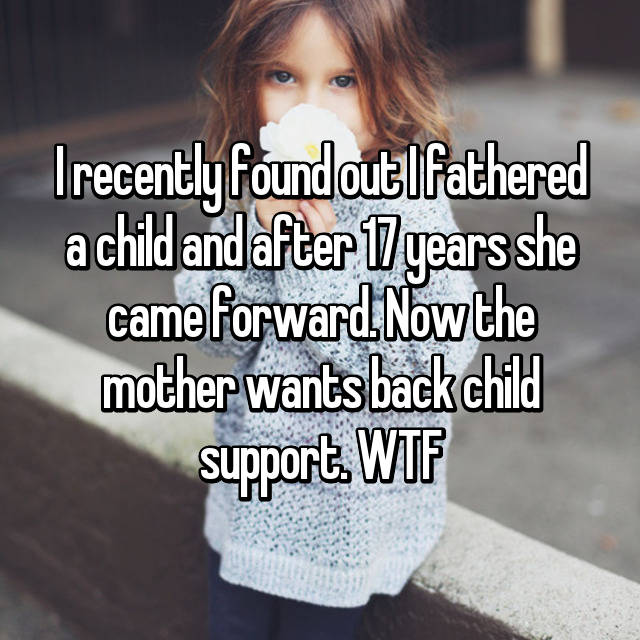 I recently found out I fathered a child and after 17 years she came forward. Now the mother wants back child support. WTF