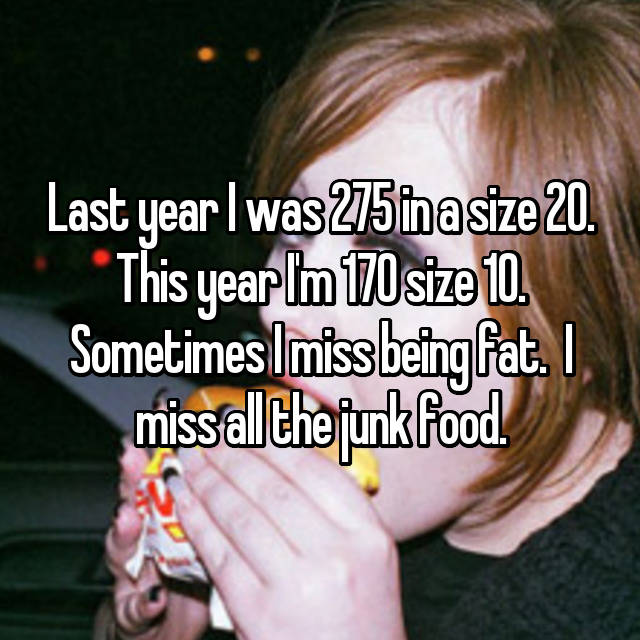 Last year I was 275 in a size 20. This year I'm 170 size 10. Sometimes I miss being fat.  I miss all the junk food.