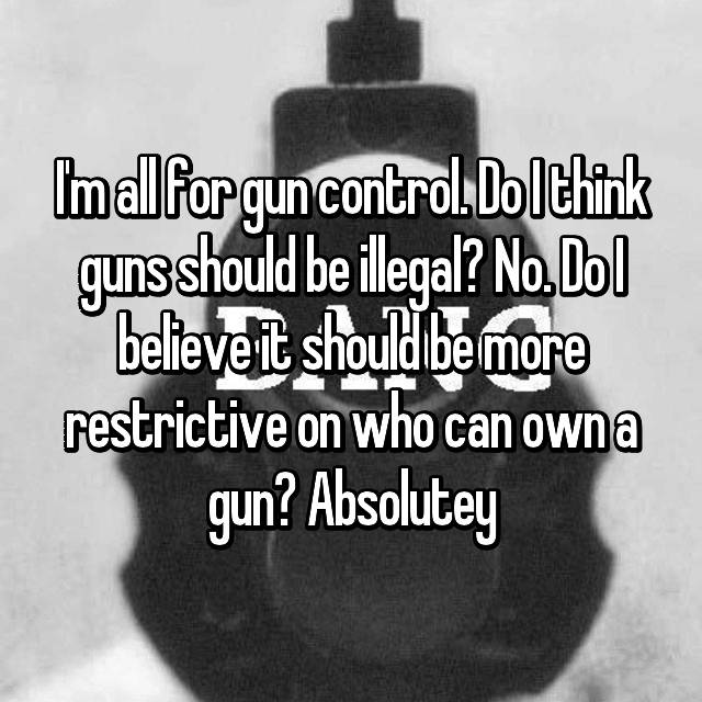 I'm all for gun control. Do I think guns should be illegal? No. Do I believe it should be more restrictive on who can own a gun? Absolutey