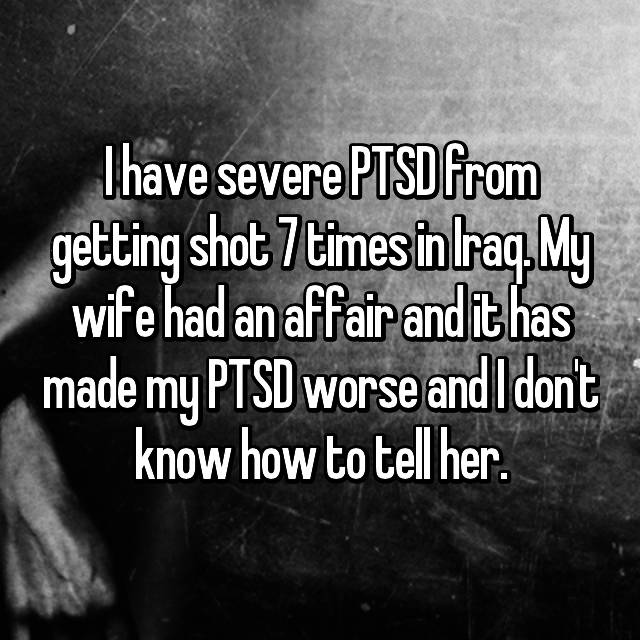 I have severe PTSD from getting shot 7 times in Iraq. My wife had an affair and it has made my PTSD worse and I don't know how to tell her.