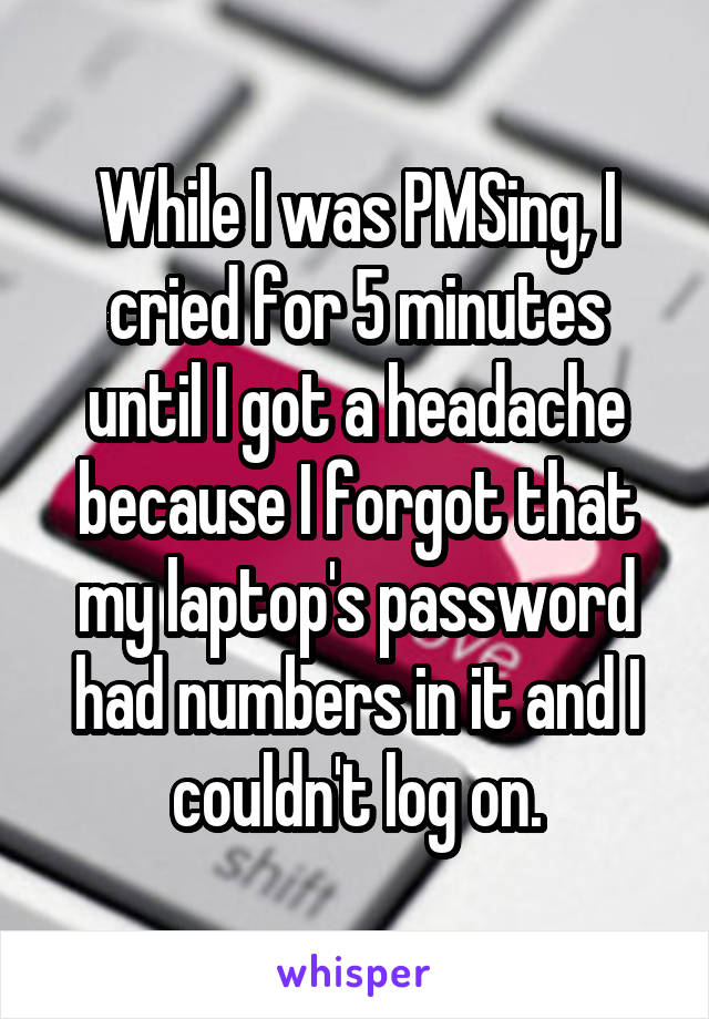 While I was PMSing, I cried for 5 minutes until I got a headache because I forgot that my laptop's password had numbers in it and I couldn't log on.