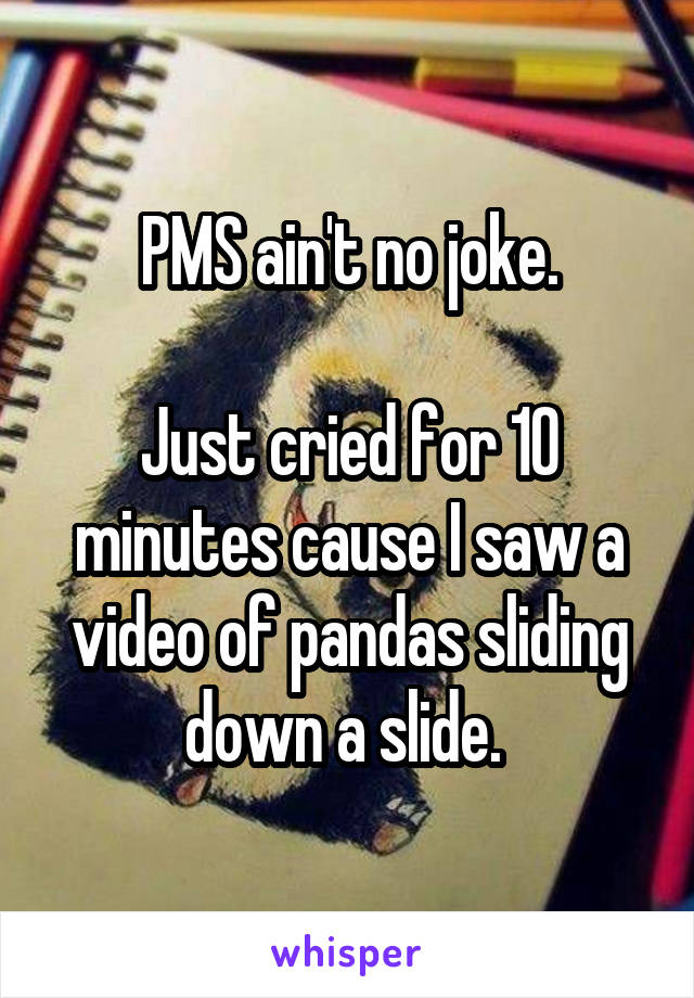 PMS ain't no joke.  Just cried for 10 minutes cause I saw a video of pandas sliding down a slide.