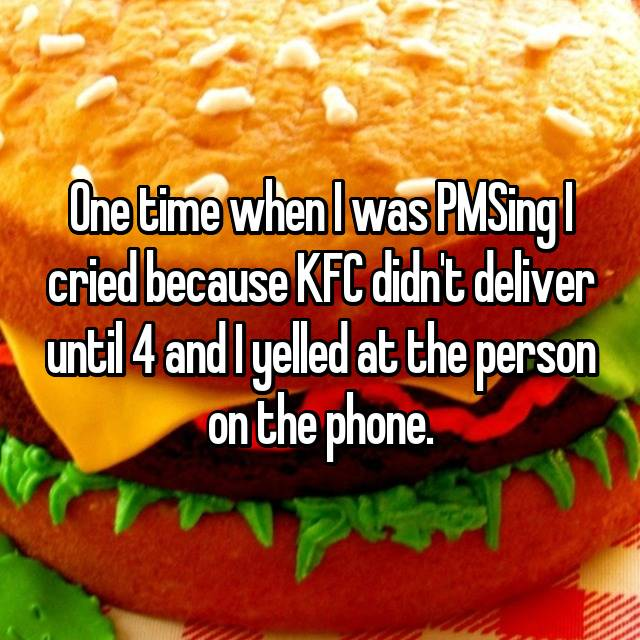 One time when I was PMSing I cried because KFC didn't deliver until 4 and I yelled at the person on the phone.