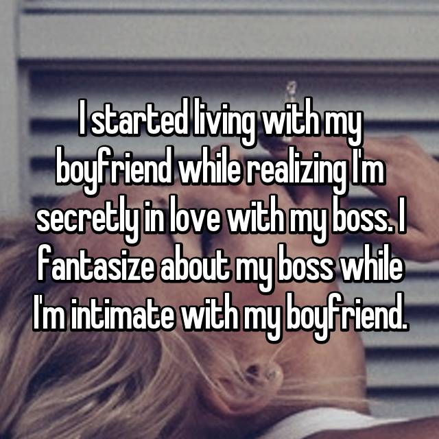 I started living with my boyfriend while realizing I'm secretly in love with my boss. I fantasize about my boss while I'm intimate with my boyfriend.