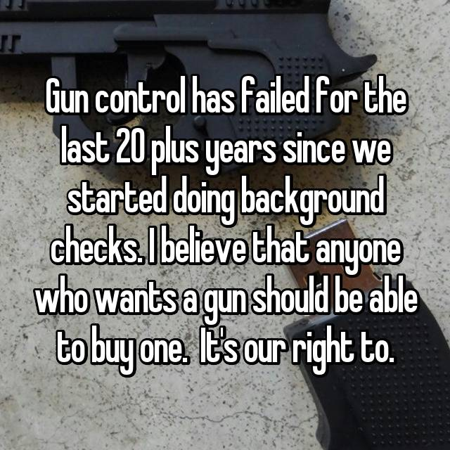 Gun control has failed for the last 20 plus years since we started doing background checks. I believe that anyone who wants a gun should be able to buy one.  It's our right to.