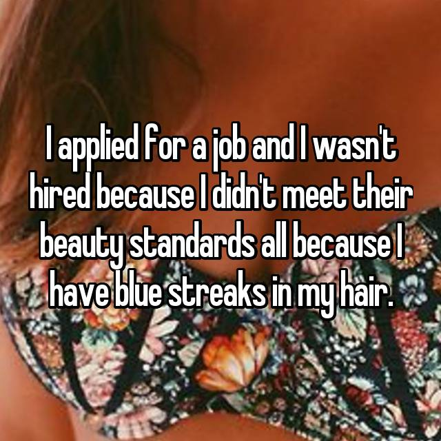 I applied for a job and I wasn't hired because I didn't meet their beauty standards all because I have blue streaks in my hair.