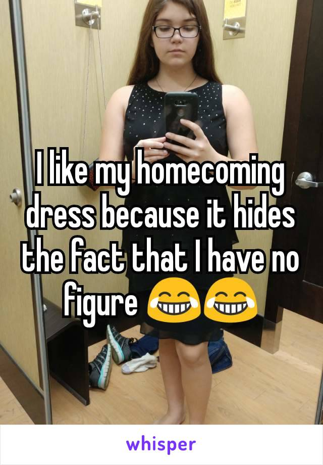 I like my homecoming dress because it hides the fact that I have no figure 😂😂
