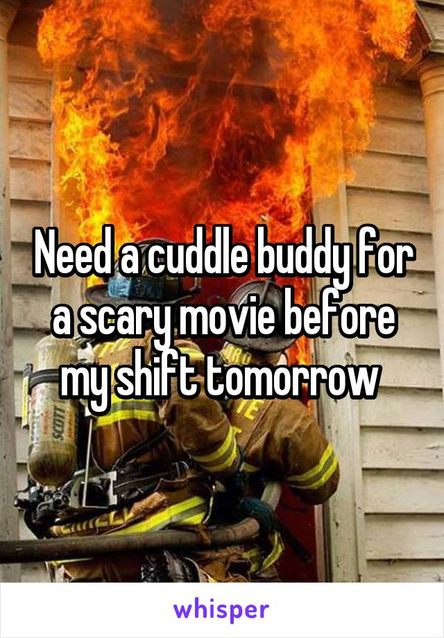 Need a cuddle buddy for a scary movie before my shift tomorrow