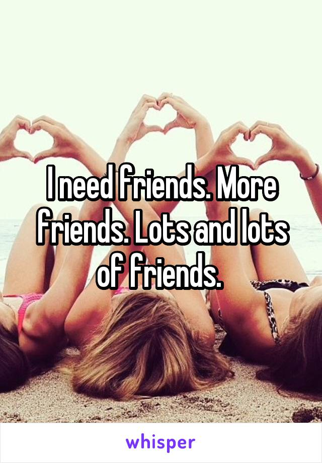 I need friends. More friends. Lots and lots of friends.