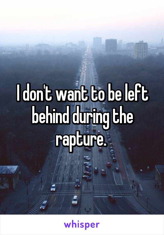 I don't want to be left behind during the rapture.