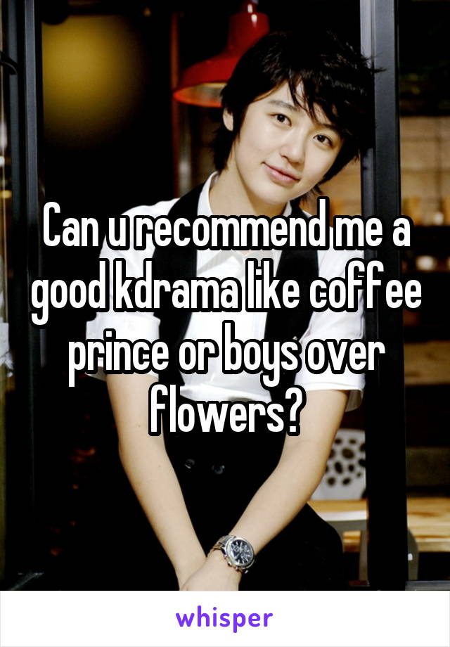 Can u recommend me a good kdrama like coffee prince or boys over flowers?