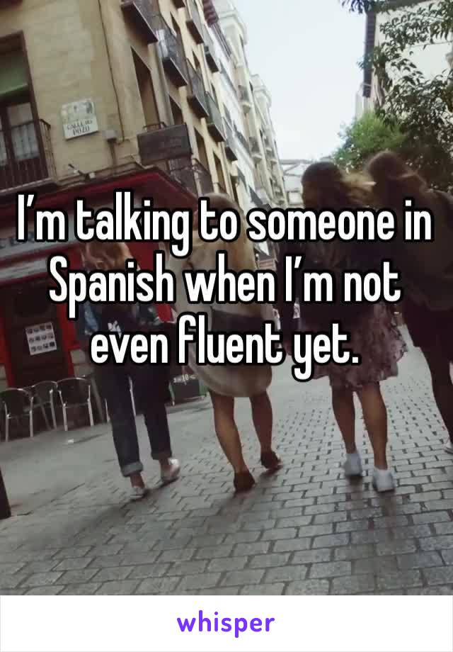 I'm talking to someone in Spanish when I'm not even fluent yet.