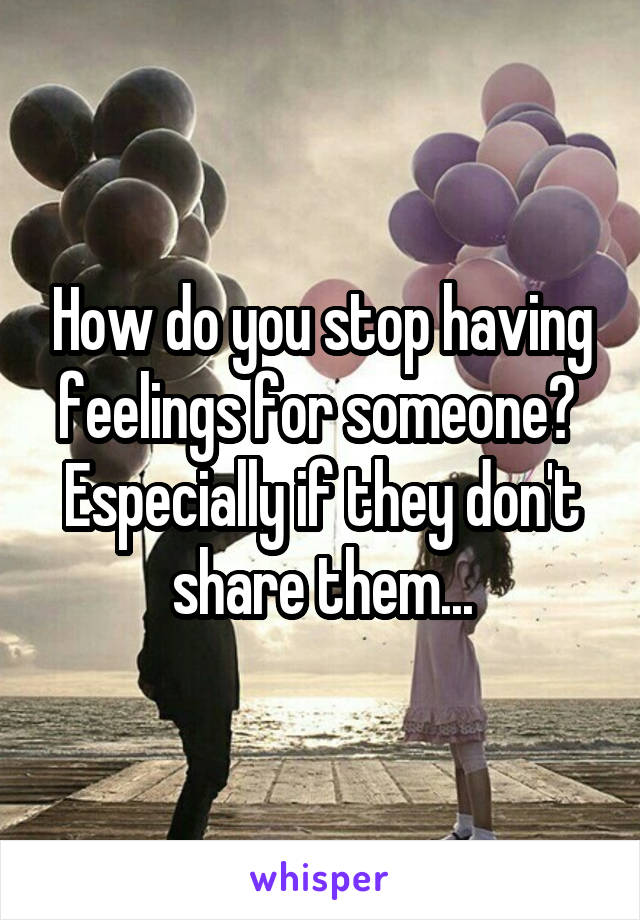 How do you stop having feelings for someone?  Especially if they don't share them...