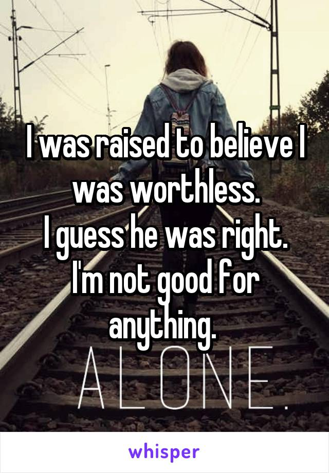 I was raised to believe I was worthless. I guess he was right. I'm not good for anything.