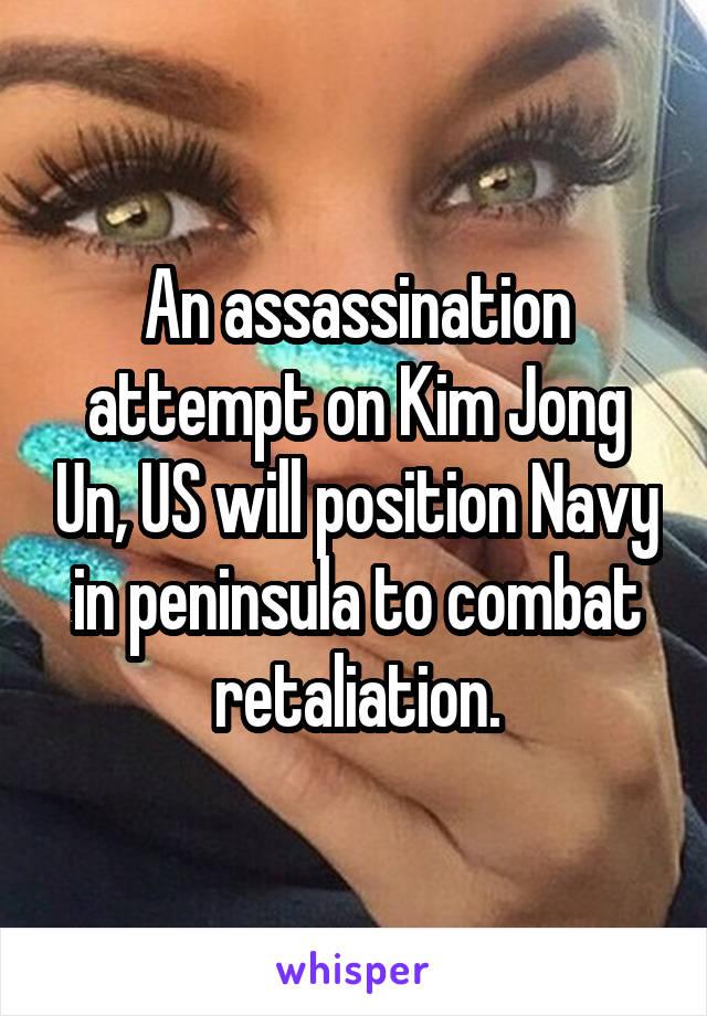 An assassination attempt on Kim Jong Un, US will position Navy in peninsula to combat retaliation.
