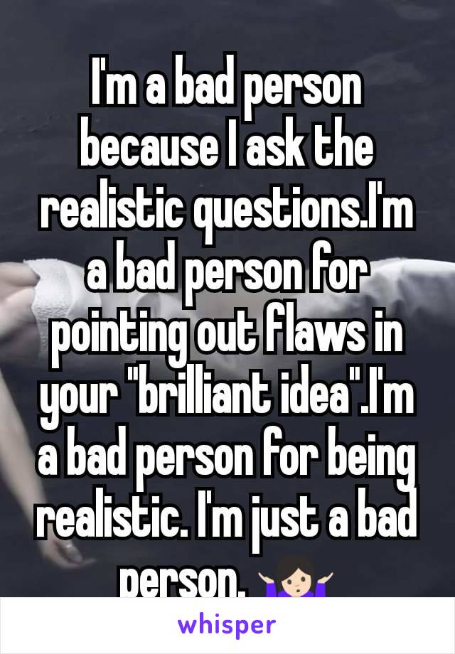 """I'm a bad person because I ask the realistic questions.I'm a bad person for pointing out flaws in your """"brilliant idea"""".I'm a bad person for being realistic. I'm just a bad person. 🤷🏻"""