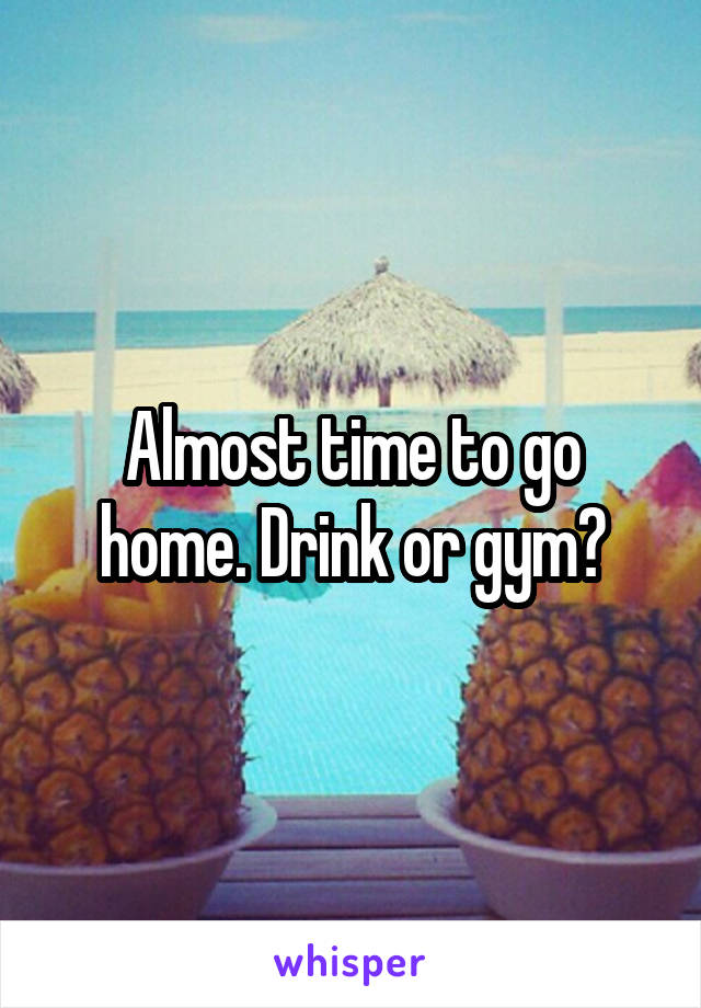 Almost time to go home. Drink or gym?