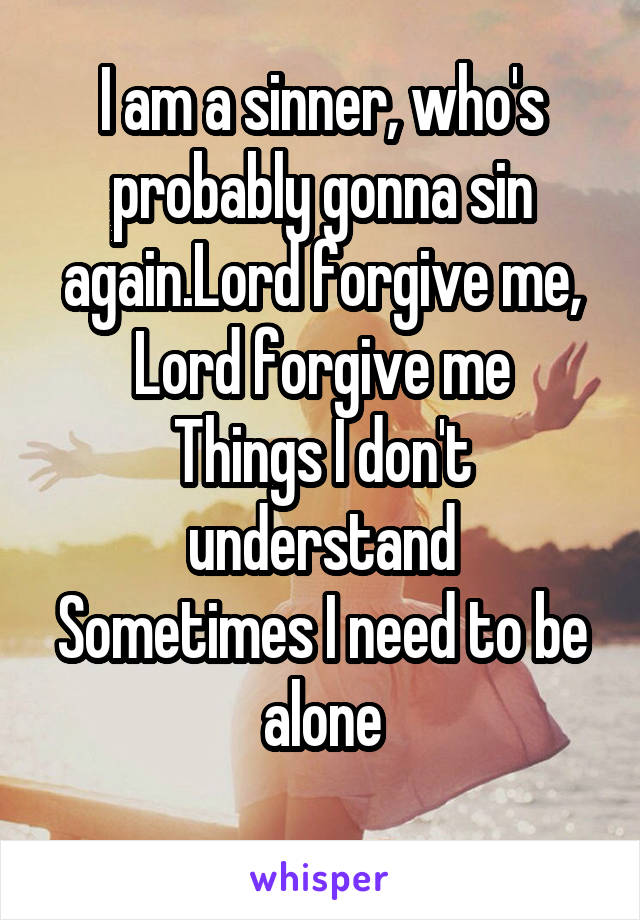 I am a sinner, who's probably gonna sin again.Lord forgive me, Lord forgive me Things I don't understand Sometimes I need to be alone