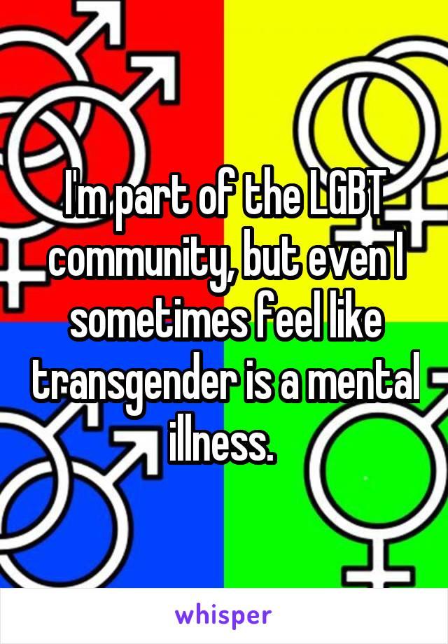 I'm part of the LGBT community, but even I sometimes feel like transgender is a mental illness.