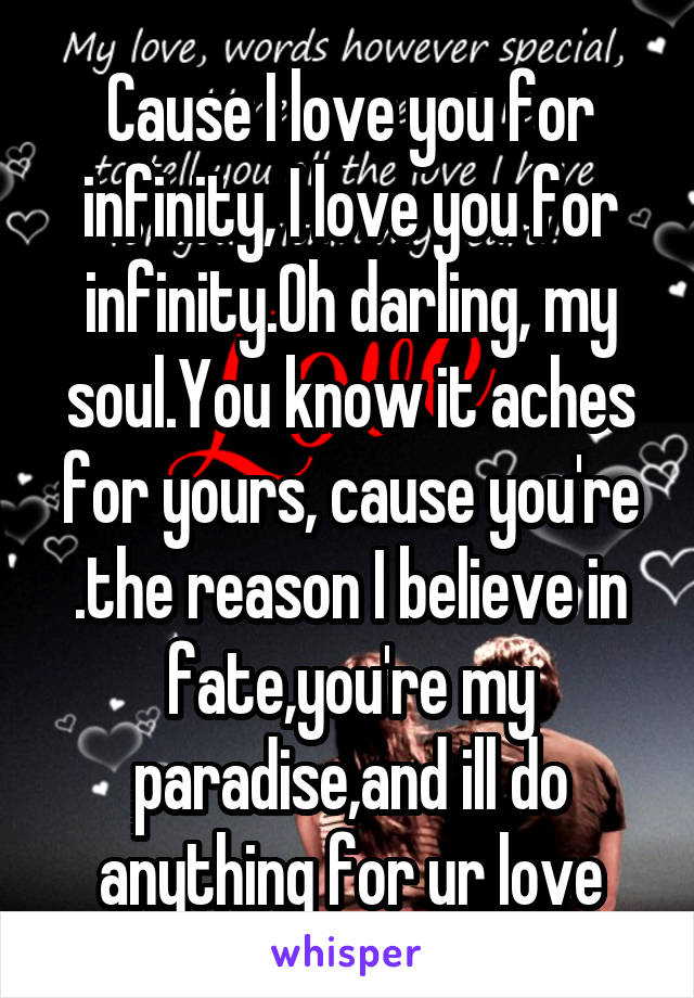 Cause I love you for infinity, I love you for infinity.Oh darling, my soul.You know it aches for yours, cause you're .the reason I believe in fate,you're my paradise,and ill do anything for ur love