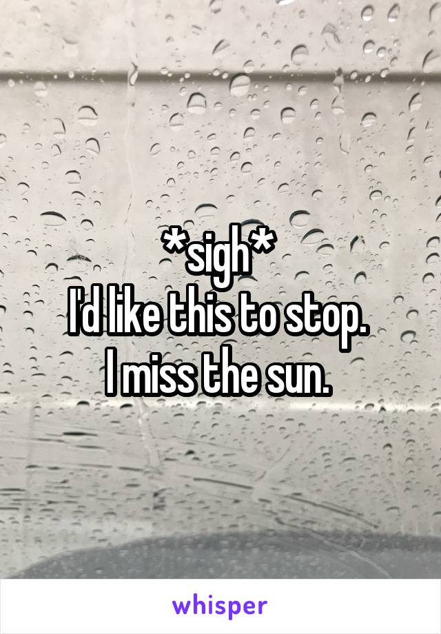 *sigh*  I'd like this to stop.  I miss the sun.