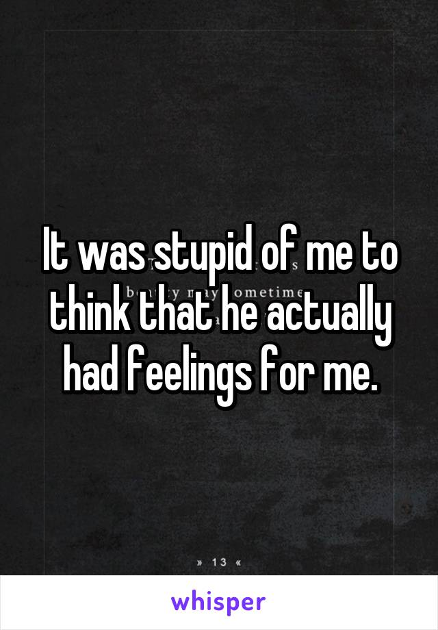 It was stupid of me to think that he actually had feelings for me.