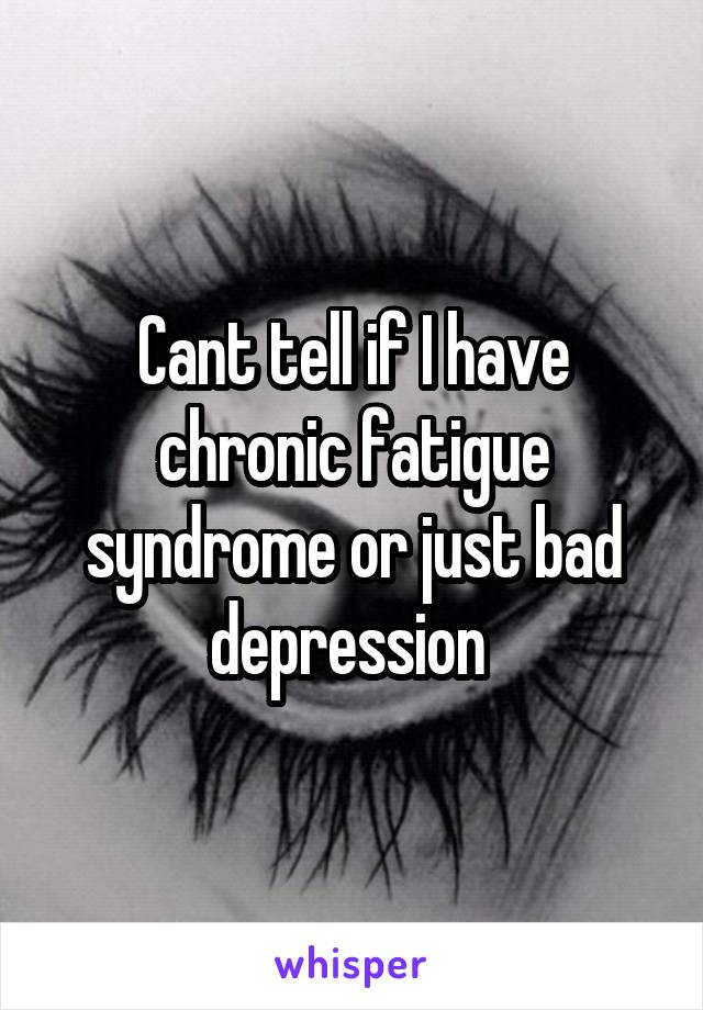 Cant tell if I have chronic fatigue syndrome or just bad depression