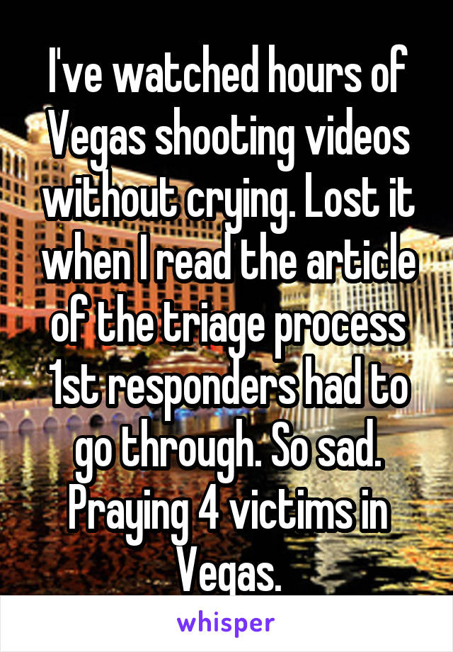 I've watched hours of Vegas shooting videos without crying. Lost it when I read the article of the triage process 1st responders had to go through. So sad. Praying 4 victims in Vegas.