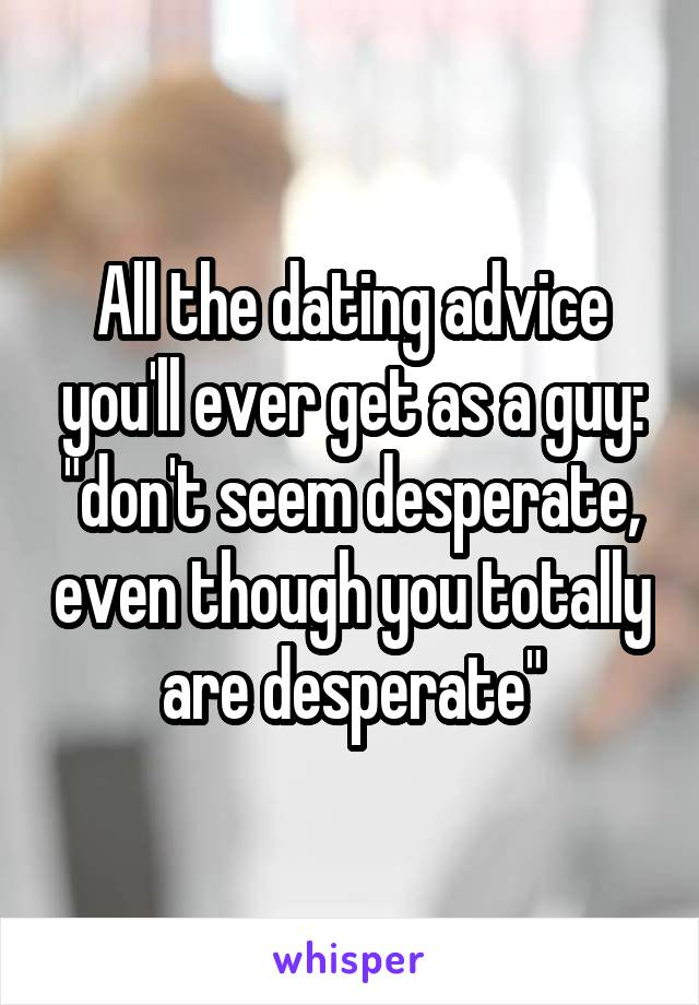 "All the dating advice you'll ever get as a guy: ""don't seem desperate, even though you totally are desperate"""