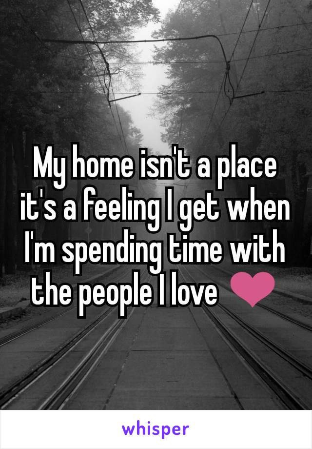 My home isn't a place it's a feeling I get when I'm spending time with the people I love ❤