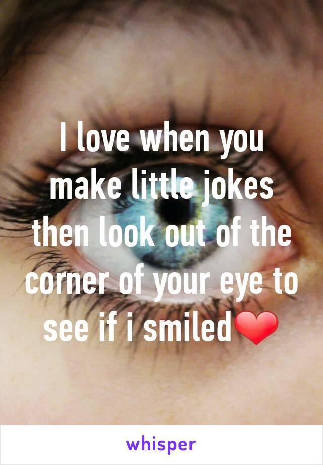 I love when you make little jokes then look out of the corner of your eye to see if i smiled❤
