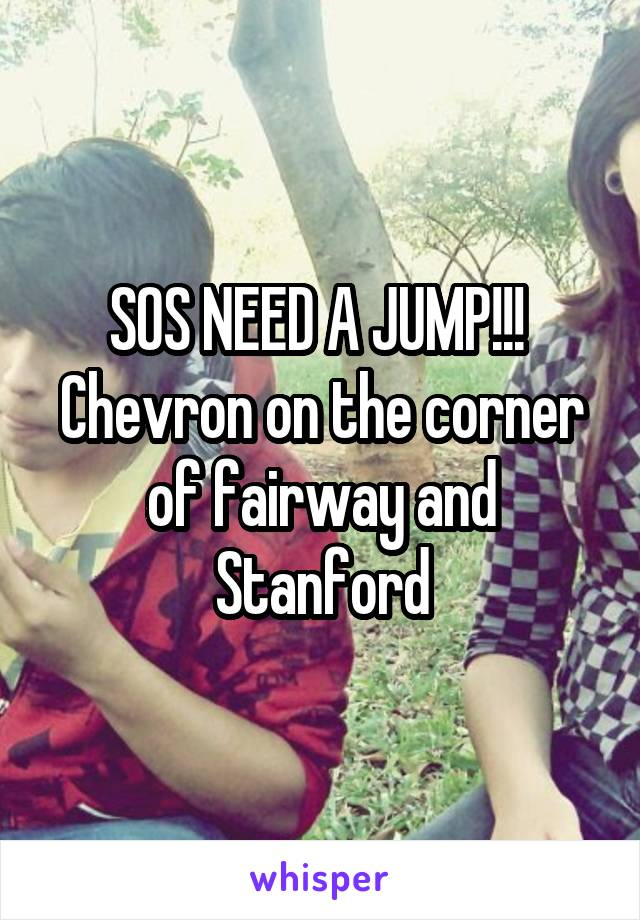 SOS NEED A JUMP!!!  Chevron on the corner of fairway and Stanford