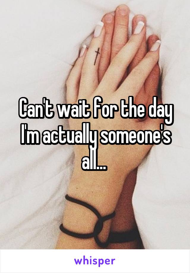 Can't wait for the day I'm actually someone's all...
