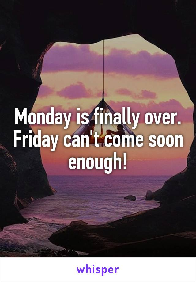Monday is finally over. Friday can't come soon enough!