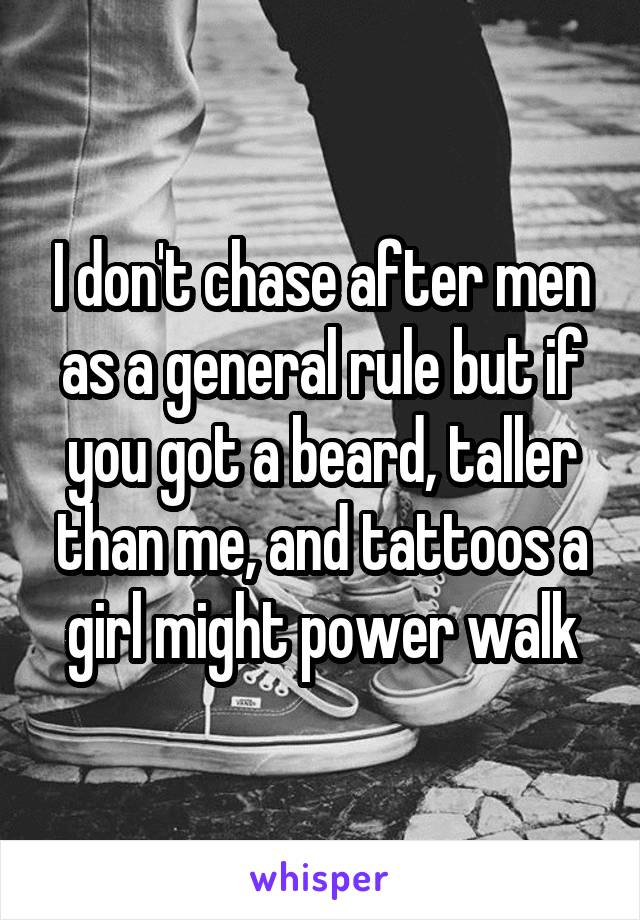I don't chase after men as a general rule but if you got a beard, taller than me, and tattoos a girl might power walk