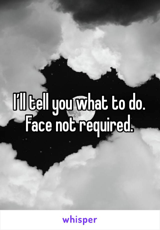 I'll tell you what to do.  Face not required.