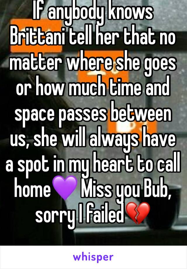 If anybody knows Brittani tell her that no matter where she goes or how much time and space passes between us, she will always have a spot in my heart to call home💜 Miss you Bub, sorry I failed💔