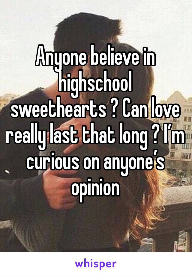 Anyone believe in highschool sweethearts ? Can love really last that long ? I'm curious on anyone's opinion