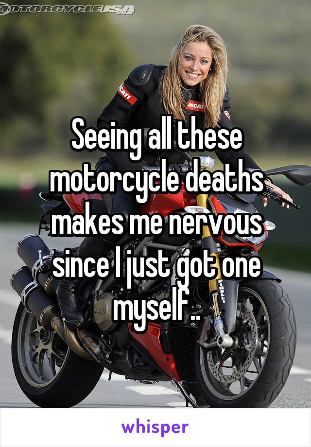 Seeing all these motorcycle deaths makes me nervous since I just got one myself..