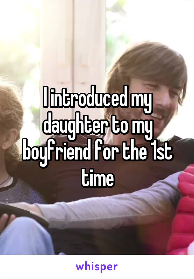 I introduced my daughter to my boyfriend for the 1st time