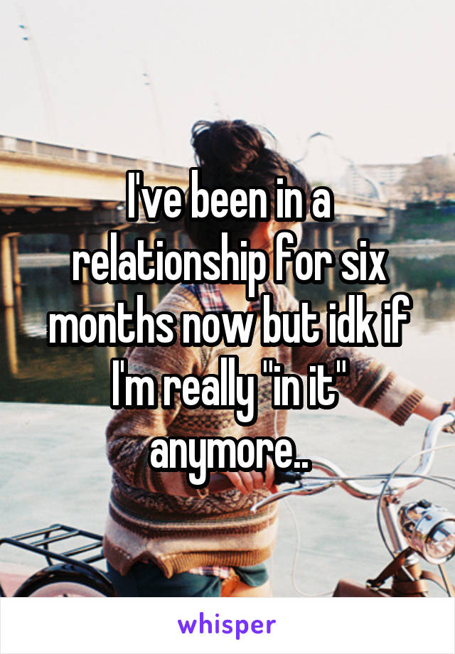 """I've been in a relationship for six months now but idk if I'm really """"in it"""" anymore.."""