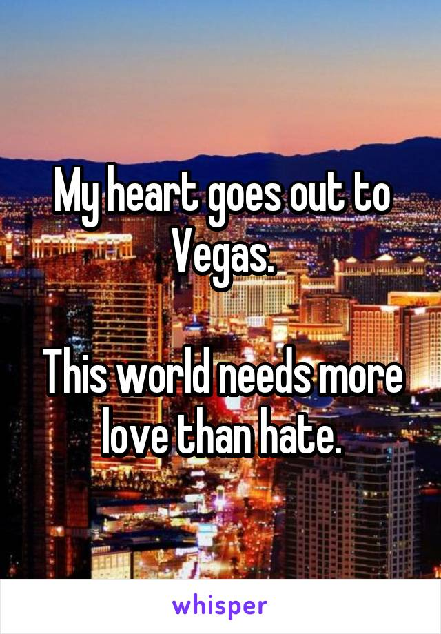 My heart goes out to Vegas.  This world needs more love than hate.