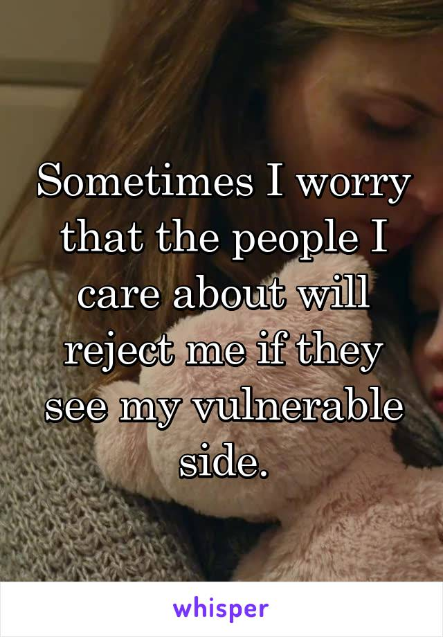 Sometimes I worry that the people I care about will reject me if they see my vulnerable side.