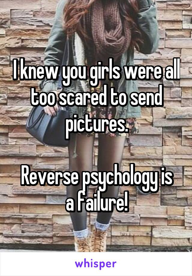I knew you girls were all too scared to send pictures.  Reverse psychology is a failure!