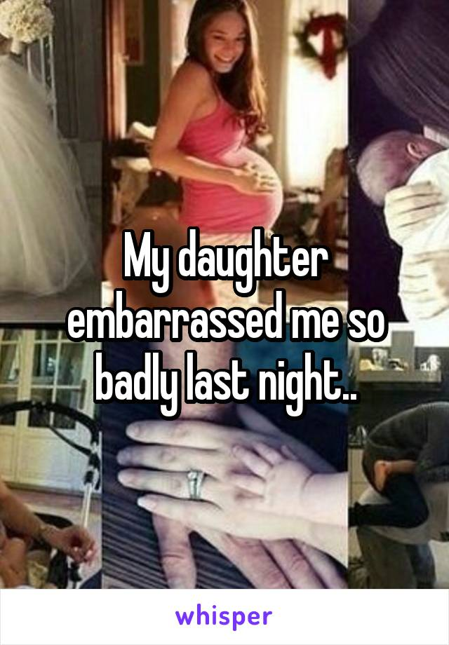 My daughter embarrassed me so badly last night..