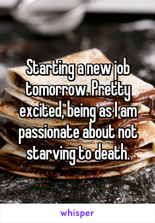 Starting a new job tomorrow. Pretty excited, being as I am passionate about not starving to death.
