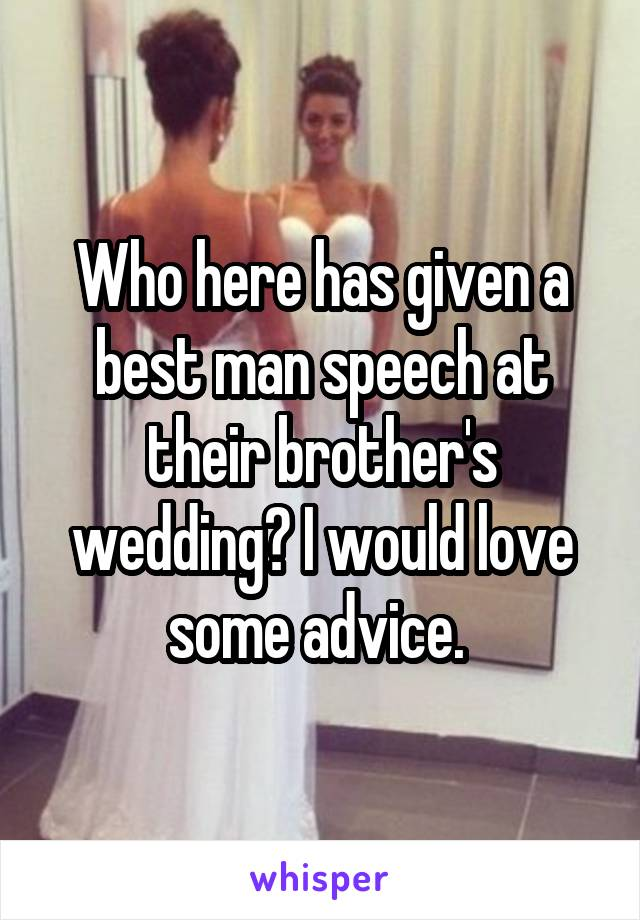 Who here has given a best man speech at their brother's wedding? I would love some advice.