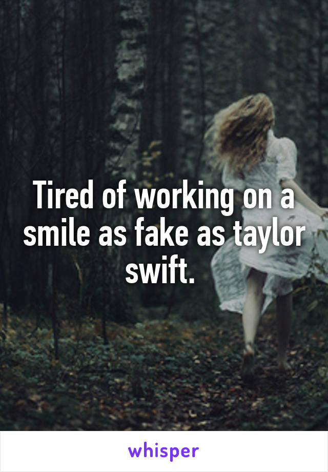 Tired of working on a smile as fake as taylor swift.