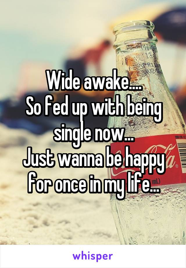 Wide awake.... So fed up with being single now... Just wanna be happy for once in my life...