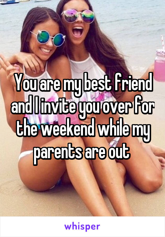 You are my best friend and I invite you over for the weekend while my parents are out